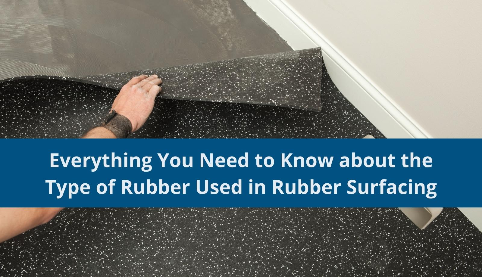 Everything You Need to Know about the Type of Rubber Used in Rubber Surfacing