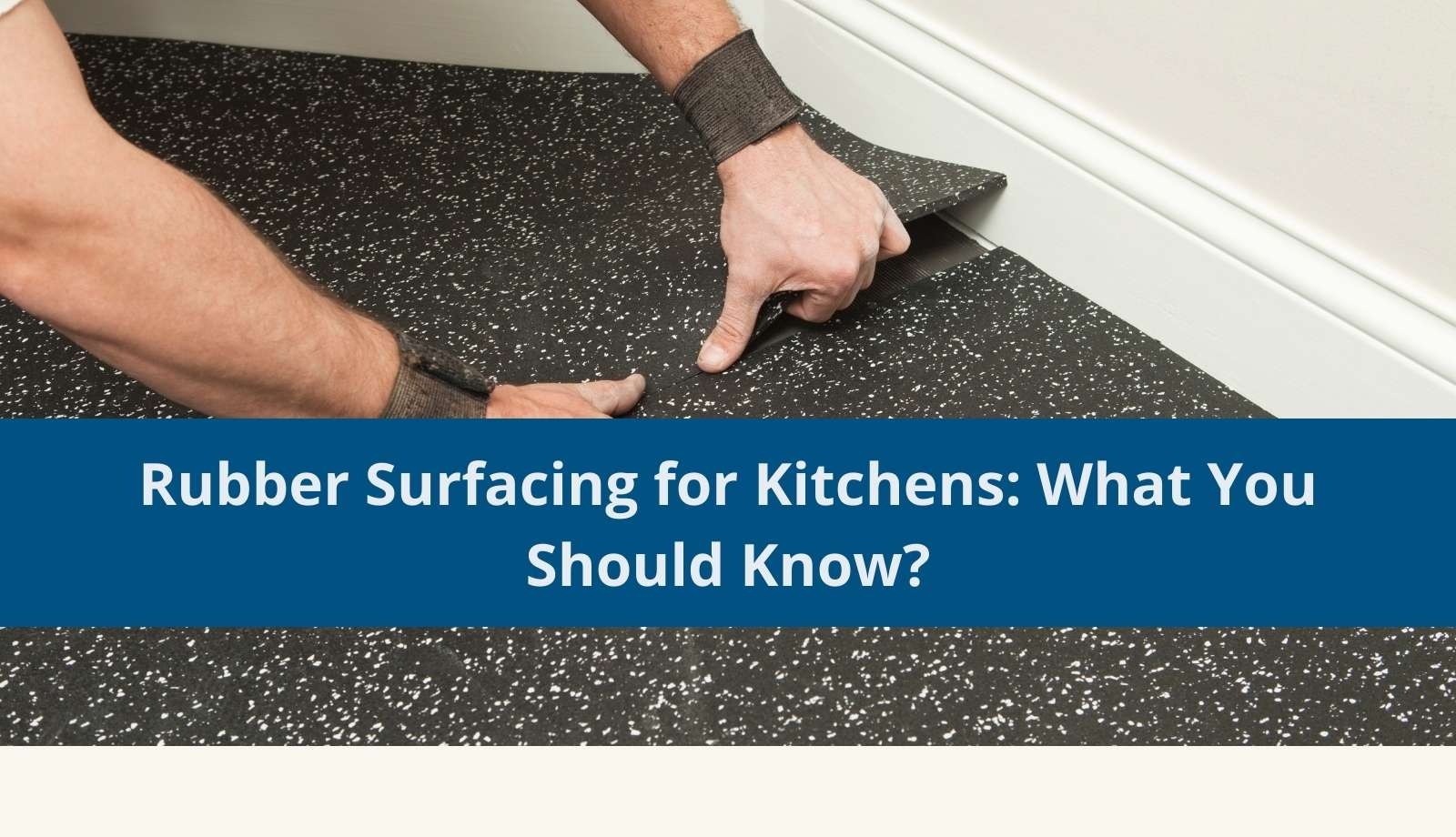 Rubber Surfacing for Kitchens: What You Should Know?