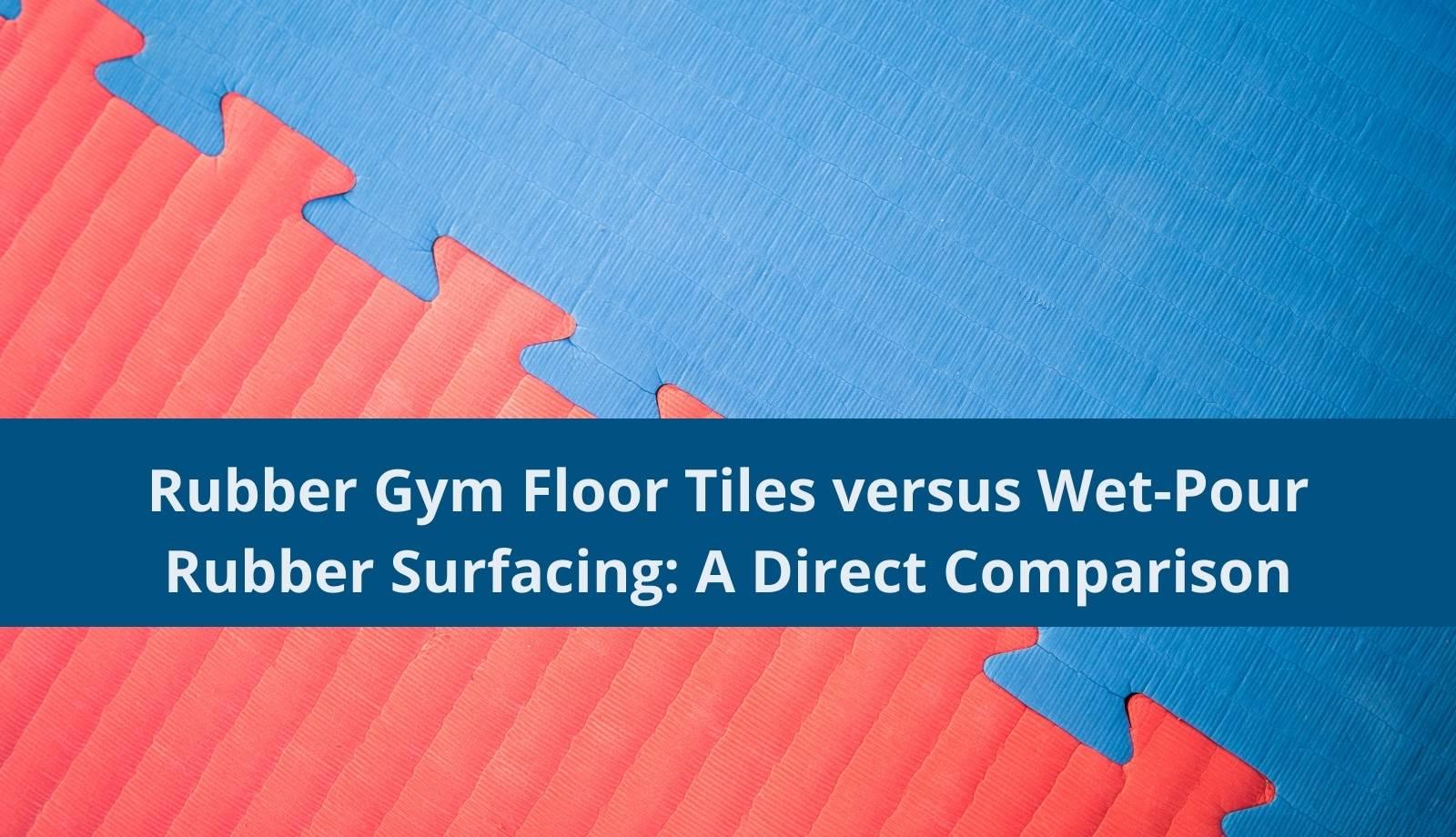 Rubber Gym Floor Tiles versus Wet-Pour Rubber Surfacing